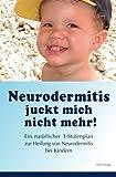 Neurodermitis juckt mich nicht mehr!: Ein natuerlicher 3-Stufenplan zur Heilung von...